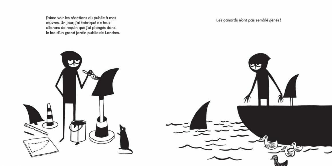 """Illustration en deux parties. A gauche, Banksy peint des ailerons de requins posés sur des cônes de sécurité. Un texte au dessus lit """"J'aime voir les réactions de public à mes oeuvres. Un jour, j'ai fabriqué de faux ailerons de requin que j'ai plongé dans un lac d'un grand jardin public de Londres."""" A gauche, le personnage est debout sur une barques et a déposé un aileron dans l'eau, près d'un groupe de canards. Le texte au dessus : """"Les canards n'ont pas semblé gênés !"""""""